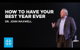 Dr. John Maxwell: How to Have Your Best Year Ever